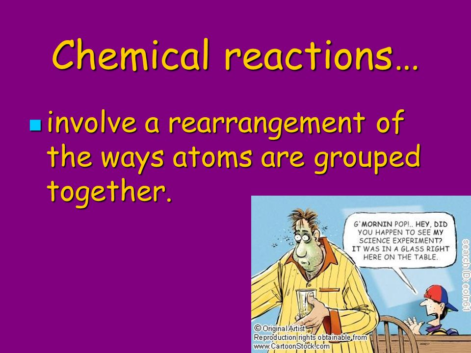 Chemical reactions… involve a rearrangement of the ways atoms are grouped together.
