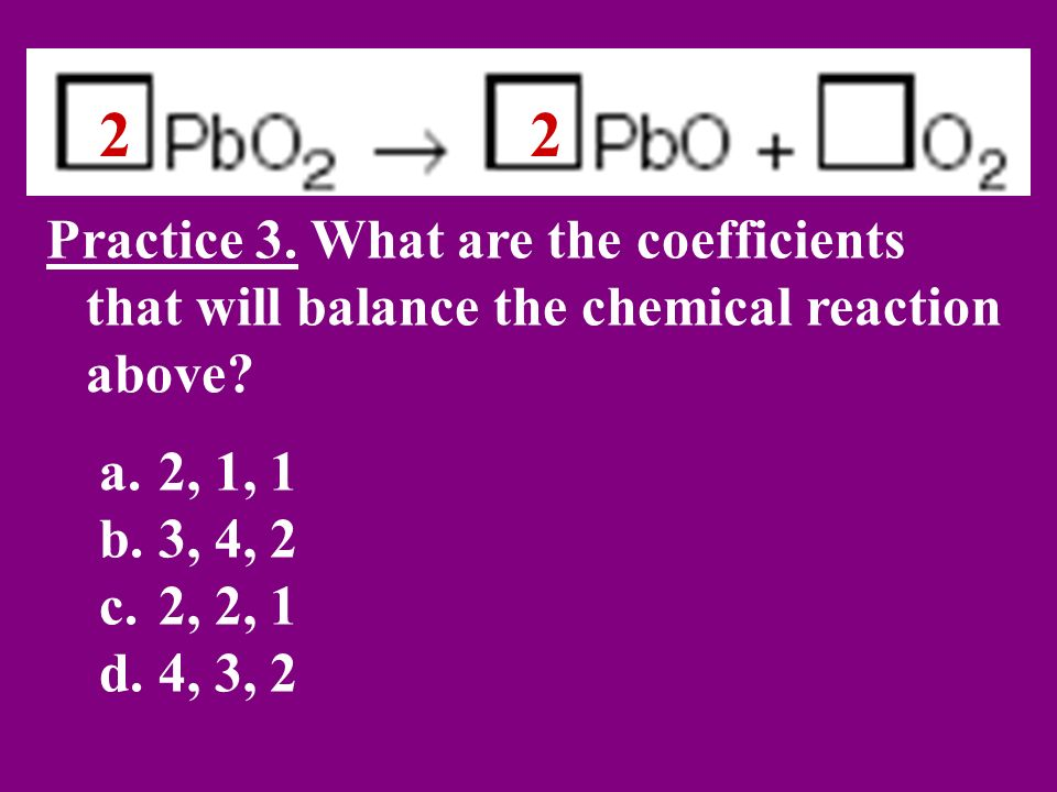 2 2. Practice 3. What are the coefficients that will balance the chemical reaction above 2, 1, 1.