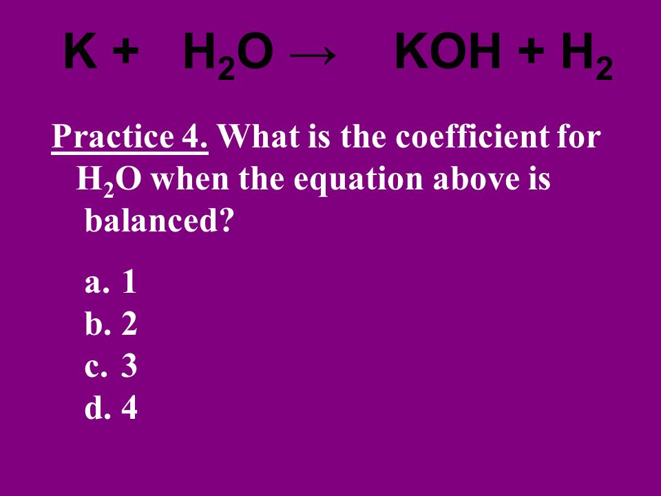 2K + 2H2O → 2KOH + H2 Practice 4. What is the coefficient for H2O when the equation above is balanced
