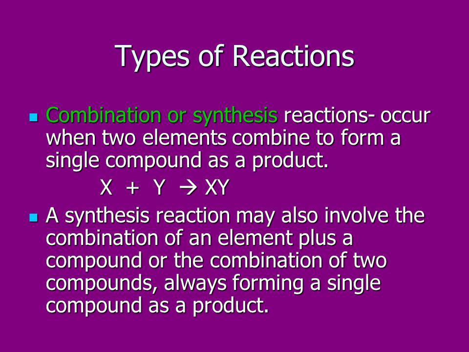Types of Reactions Combination or synthesis reactions- occur when two elements combine to form a single compound as a product.