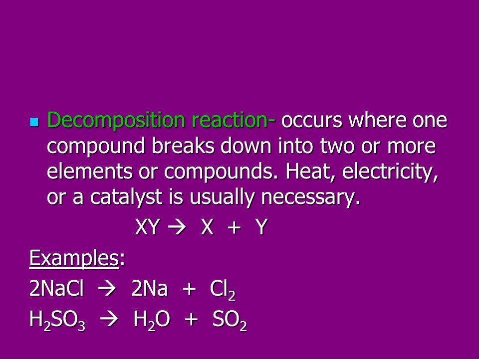 Decomposition reaction- occurs where one compound breaks down into two or more elements or compounds. Heat, electricity, or a catalyst is usually necessary.