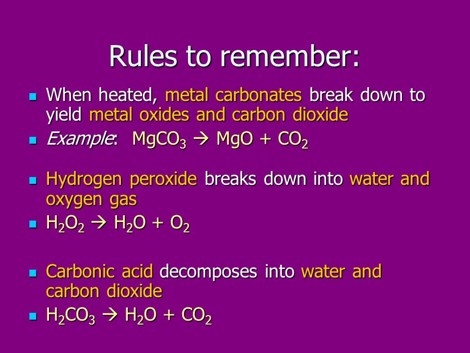 Rules to remember: When heated, metal carbonates break down to yield metal oxides and carbon dioxide.