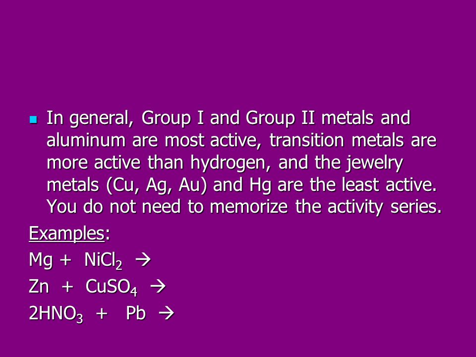 In general, Group I and Group II metals and aluminum are most active, transition metals are more active than hydrogen, and the jewelry metals (Cu, Ag, Au) and Hg are the least active. You do not need to memorize the activity series.