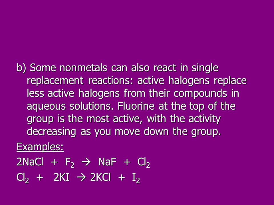 b) Some nonmetals can also react in single replacement reactions: active halogens replace less active halogens from their compounds in aqueous solutions. Fluorine at the top of the group is the most active, with the activity decreasing as you move down the group.