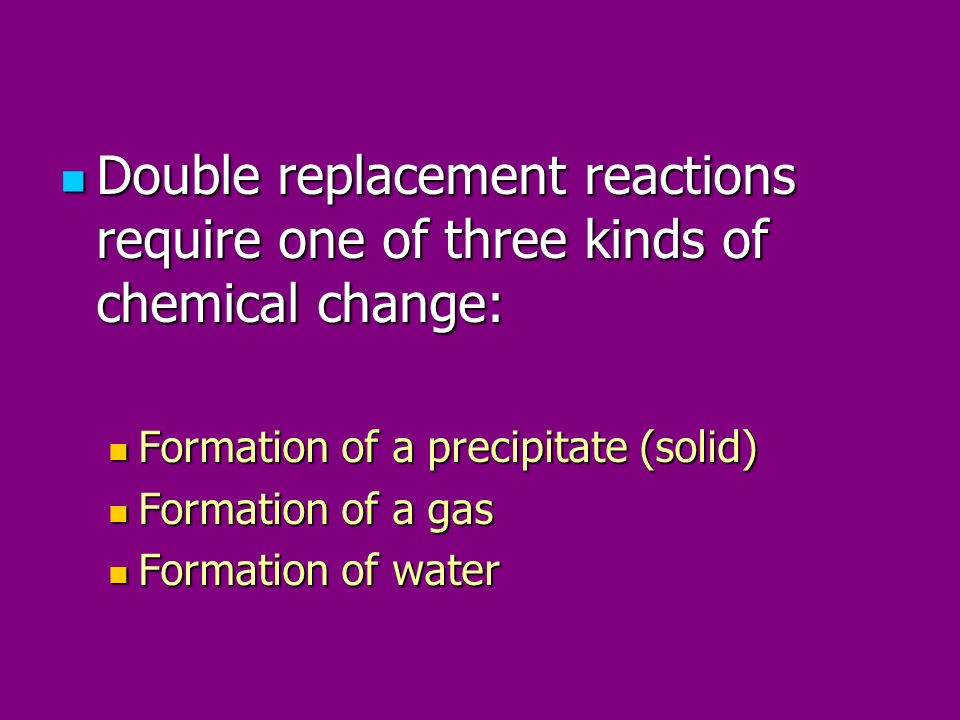 Double replacement reactions require one of three kinds of chemical change: