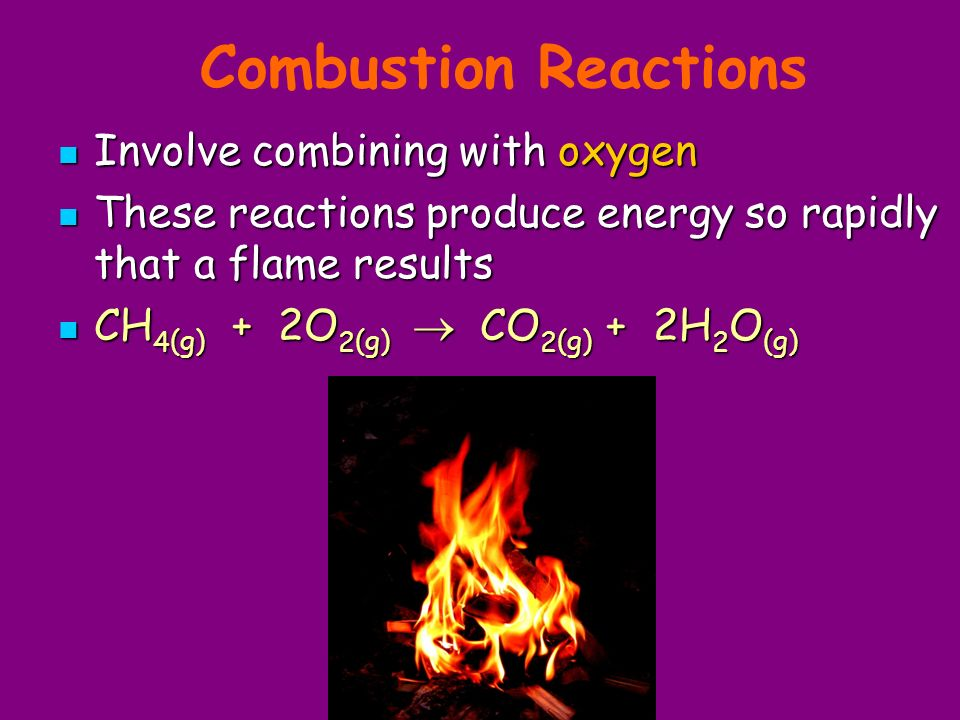 Combustion Reactions Involve combining with oxygen