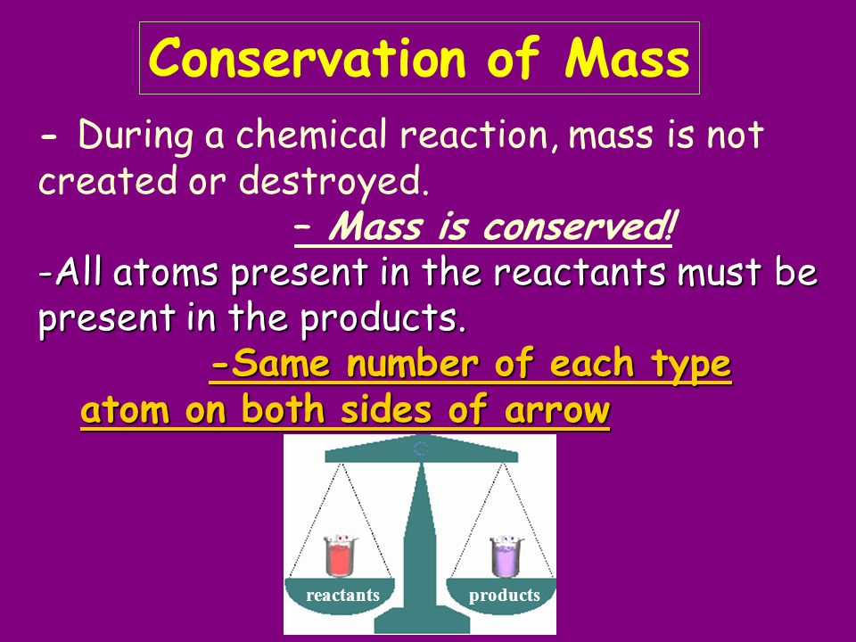 Conservation of Mass - During a chemical reaction, mass is not created or destroyed. – Mass is conserved!