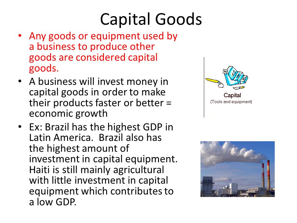 Capital Goods Any goods or equipment used by a business to produce other goods are considered capital goods.