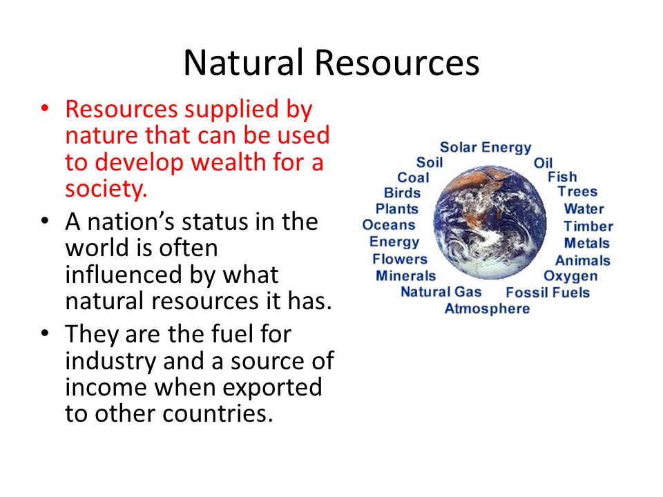 Natural Resources Resources supplied by nature that can be used to develop wealth for a society.