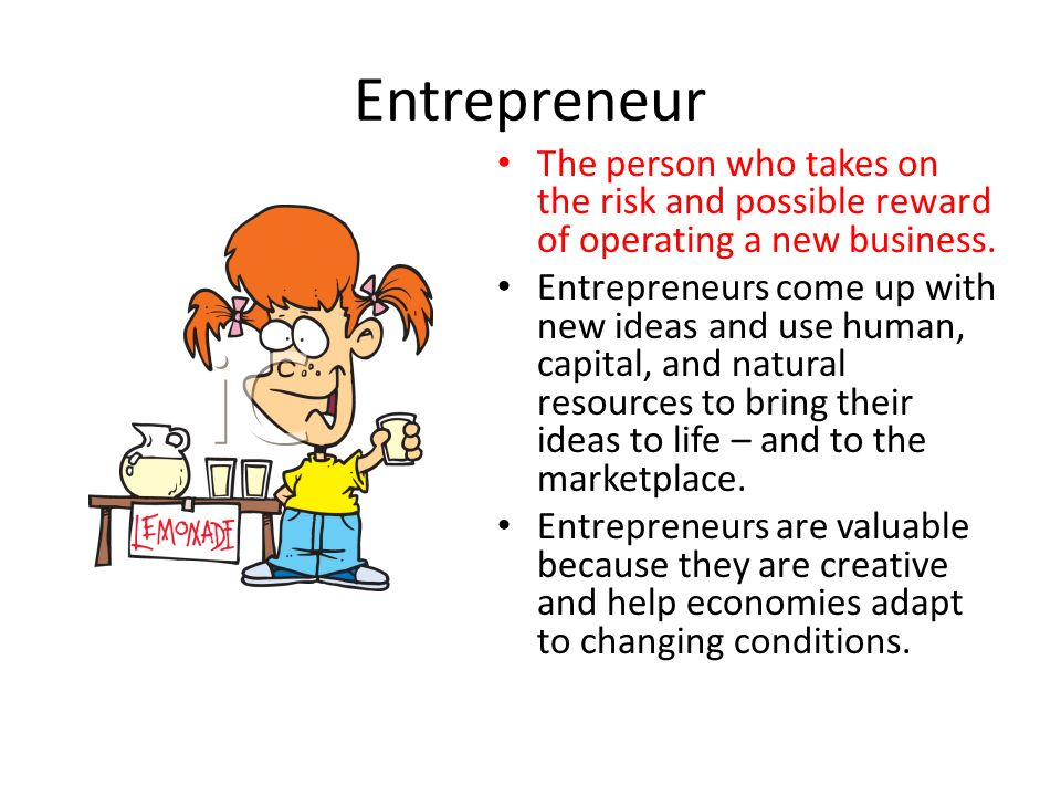 Entrepreneur The person who takes on the risk and possible reward of operating a new business.