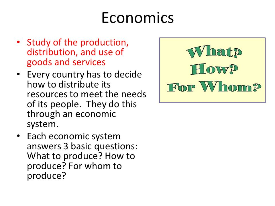 Economics Study of the production, distribution, and use of goods and services.