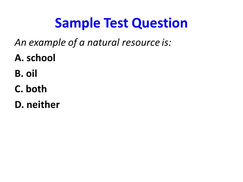 Sample Test Question An example of a natural resource is: A. school