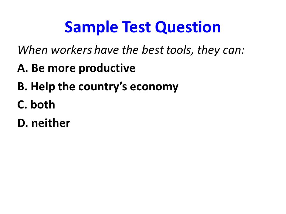 Sample Test Question When workers have the best tools, they can: