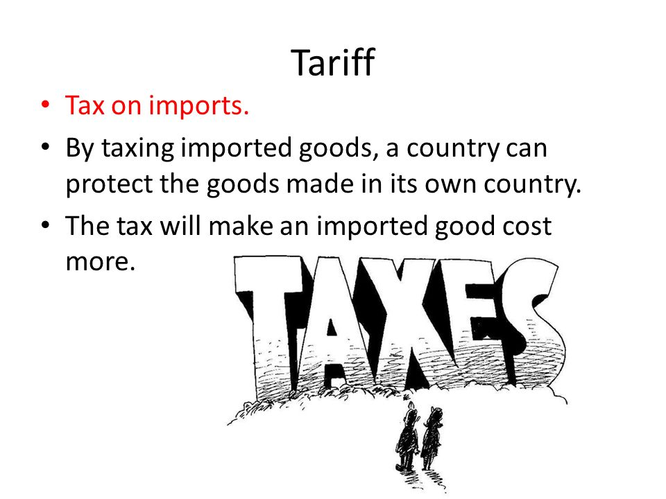 Tariff Tax on imports. By taxing imported goods, a country can protect the goods made in its own country.