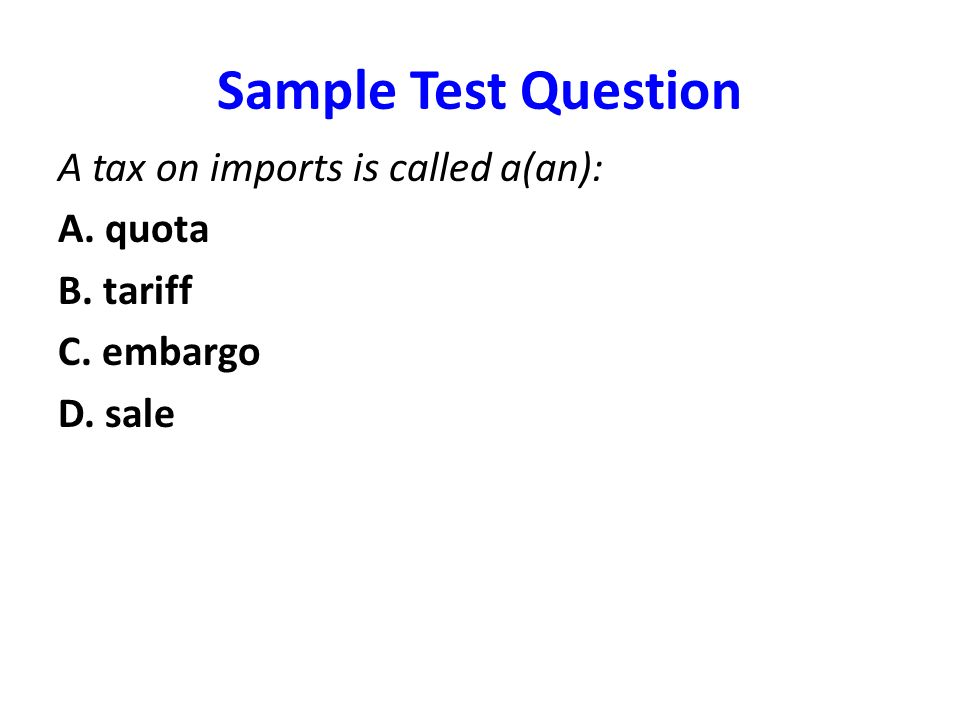 Sample Test Question A tax on imports is called a(an): A. quota