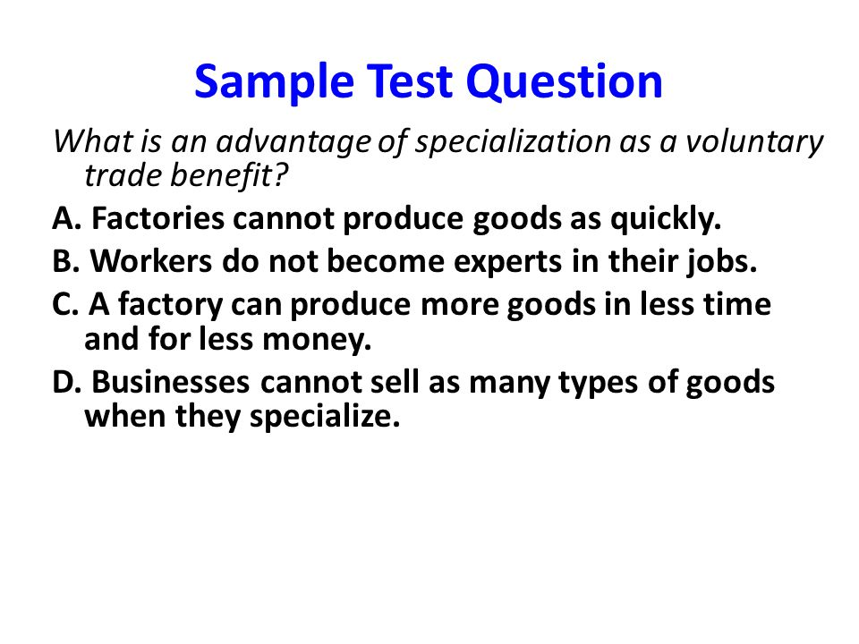 Sample Test Question What is an advantage of specialization as a voluntary trade benefit A. Factories cannot produce goods as quickly.