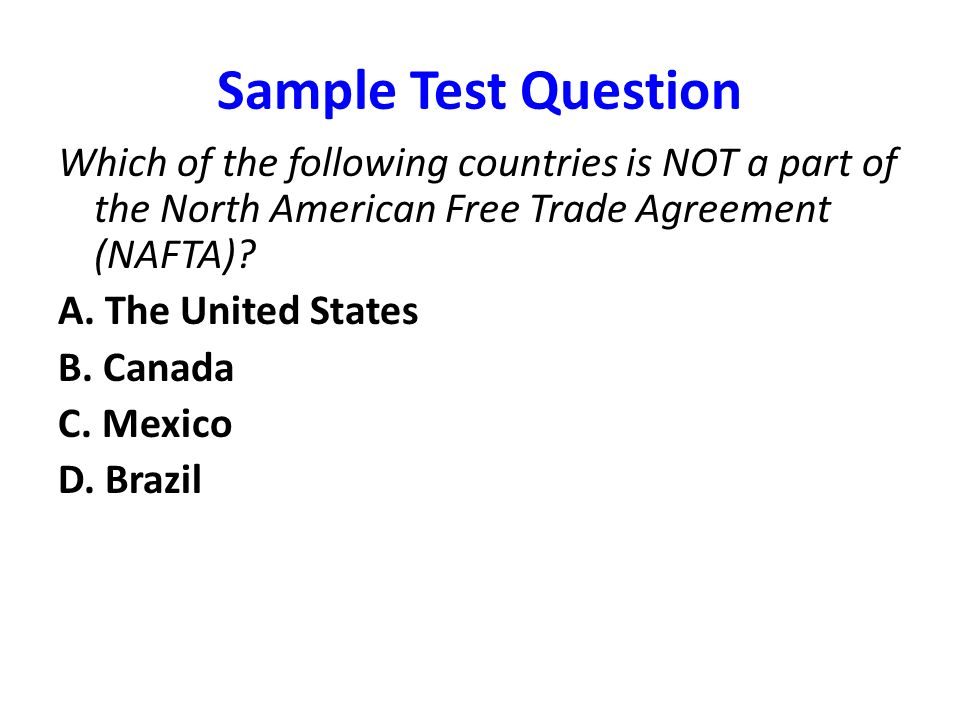 Sample Test Question Which of the following countries is NOT a part of the North American Free Trade Agreement (NAFTA)
