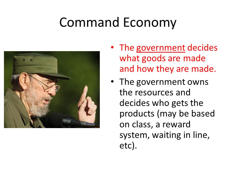 Command Economy The government decides what goods are made and how they are made.