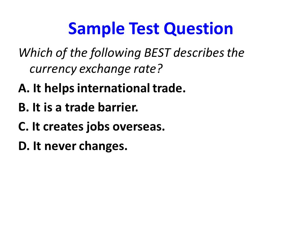 Sample Test Question Which of the following BEST describes the currency exchange rate A. It helps international trade.
