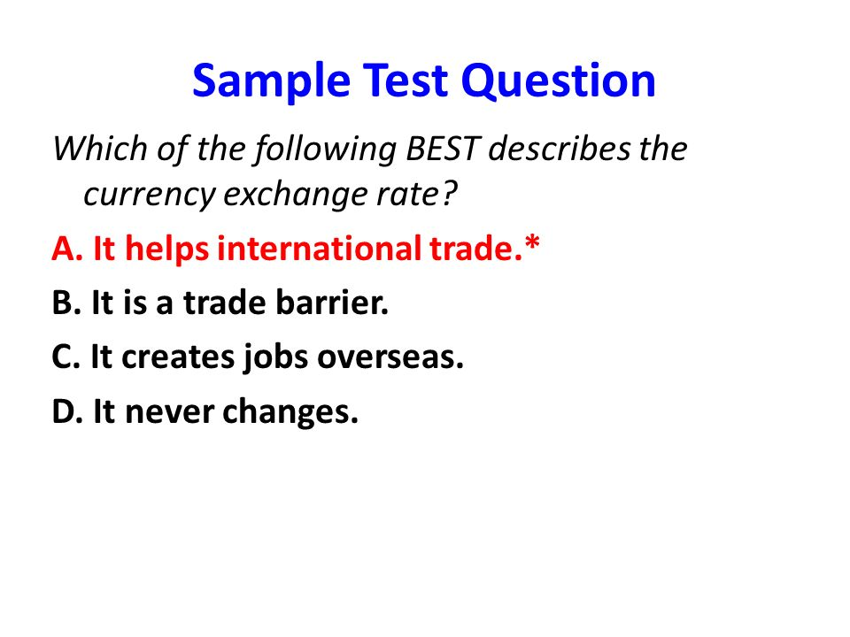 Sample Test Question Which of the following BEST describes the currency exchange rate A. It helps international trade.*