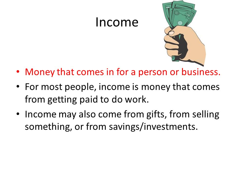 Income Money that comes in for a person or business.