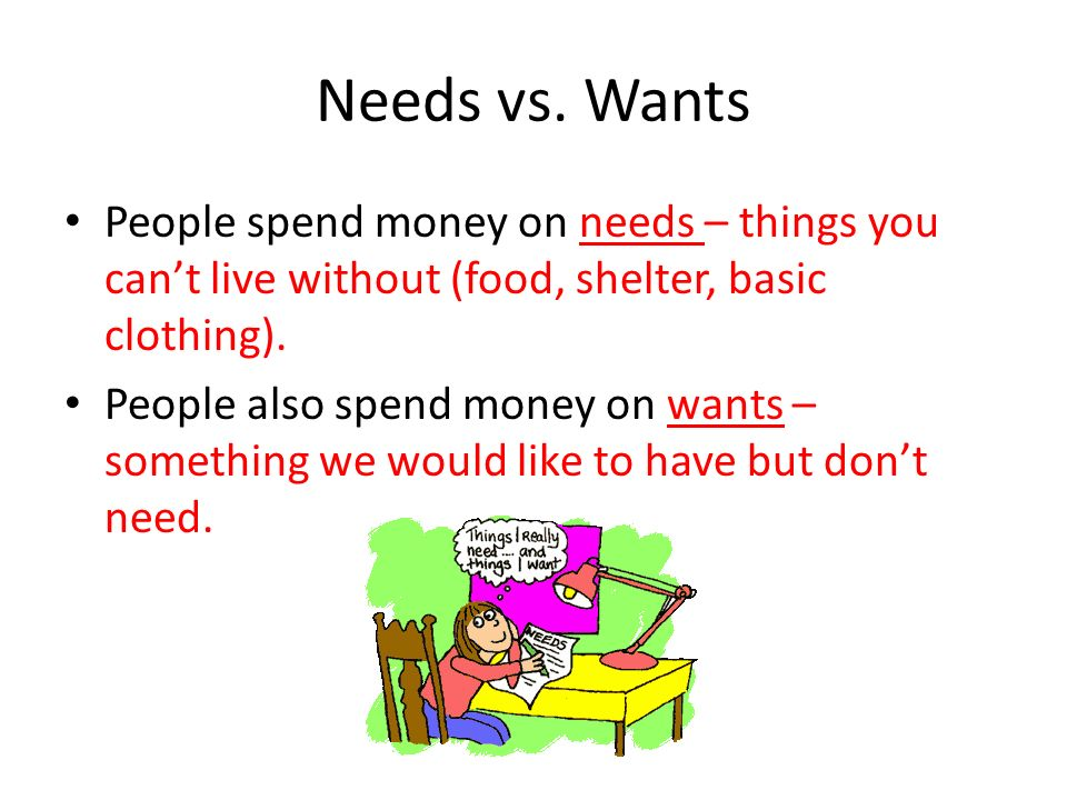 Needs vs. Wants People spend money on needs – things you can't live without (food, shelter, basic clothing).