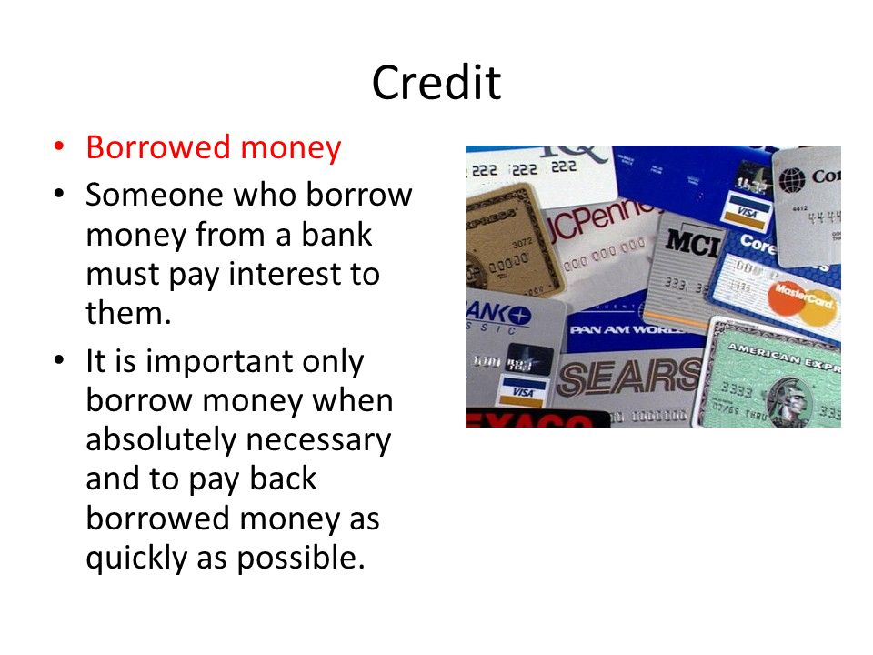 Credit Borrowed money. Someone who borrow money from a bank must pay interest to them.
