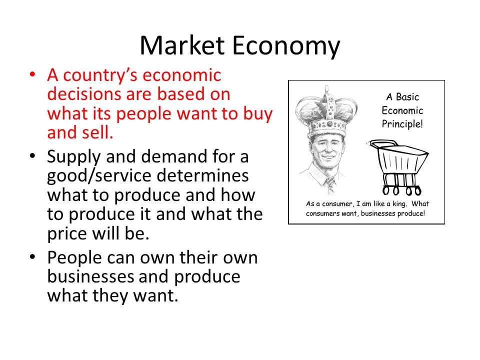 Market Economy A country's economic decisions are based on what its people want to buy and sell.