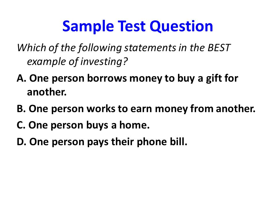 Sample Test Question Which of the following statements in the BEST example of investing A. One person borrows money to buy a gift for another.