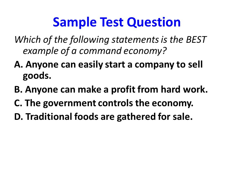 Sample Test Question Which of the following statements is the BEST example of a command economy A. Anyone can easily start a company to sell goods.