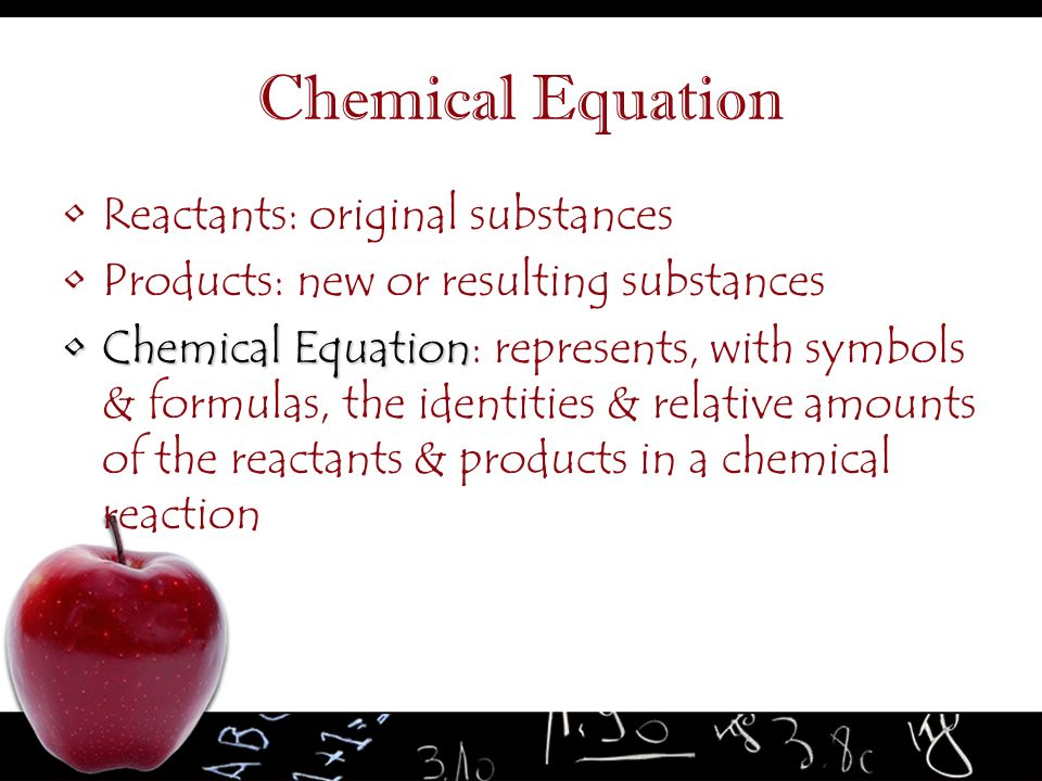 Chemical Equation Reactants: original substances
