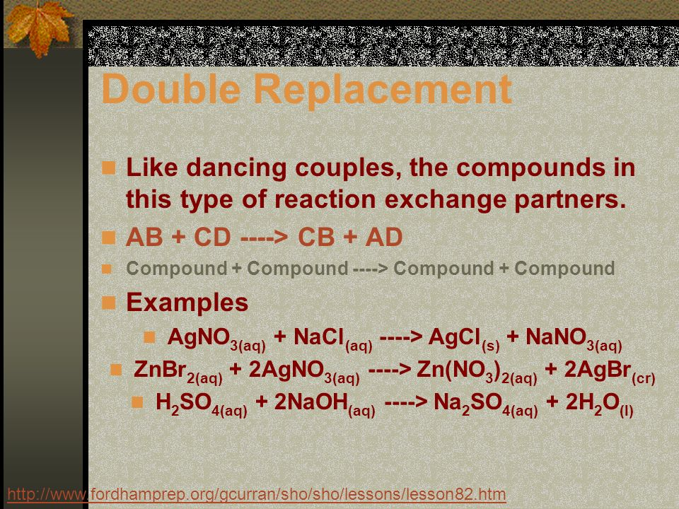 Double Replacement Like dancing couples, the compounds in this type of reaction exchange partners.