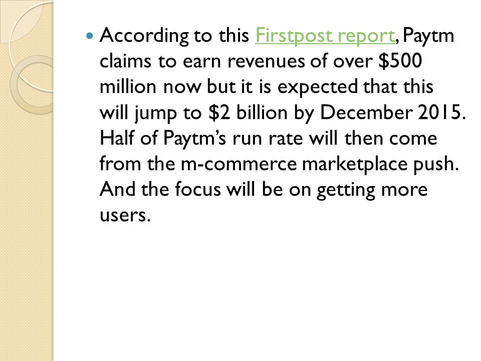 According to this Firstpost report, Paytm claims to earn revenues of over $500 million now but it is expected that this will jump to $2 billion by December 2015.