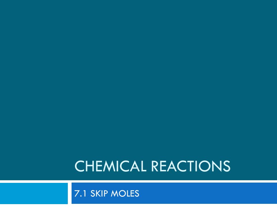 Chemical Reactions 7.1 SKIP MOLES