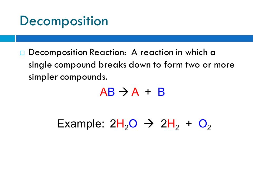 Decomposition AB  A + B Example: 2H2O  2H2 + O2
