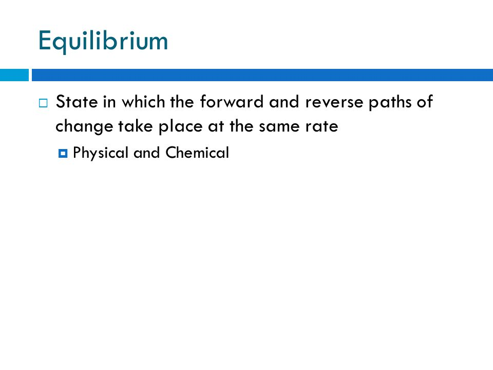 Equilibrium State in which the forward and reverse paths of change take place at the same rate.