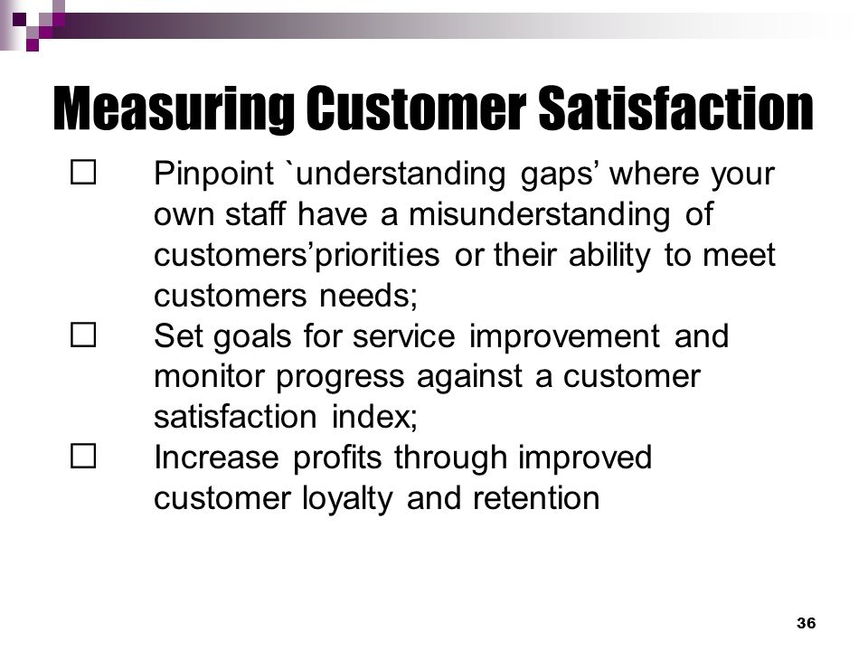 meet customer satisfaction Requirements for satisfaction are not only unique to each individual customer, they can be extremely difficult to quantify, even on a personal level however, if you are so make an effort to discover the expectations of your customers in terms of both service and products in order to ensure that you're meeting their needs.
