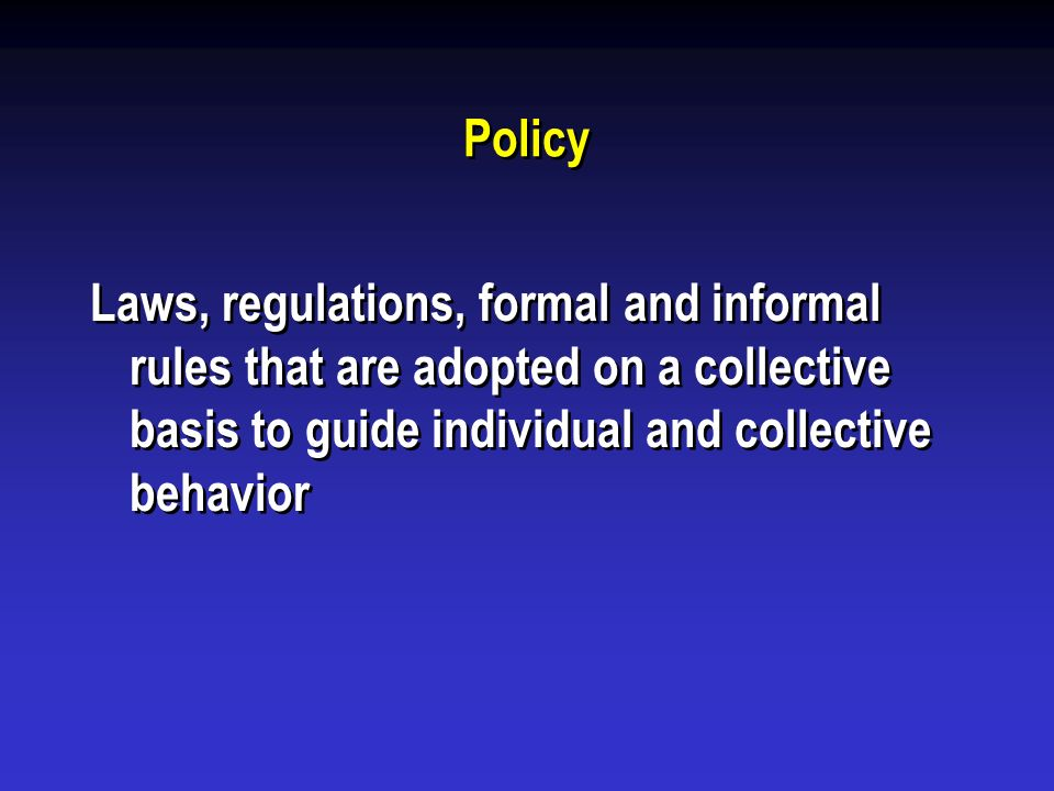 Policy Laws, regulations, formal and informal rules that are adopted on a collective basis to guide individual and collective behavior.