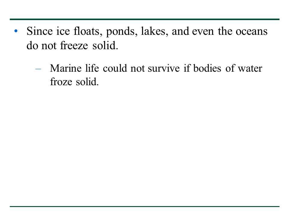 Since ice floats, ponds, lakes, and even the oceans do not freeze solid.