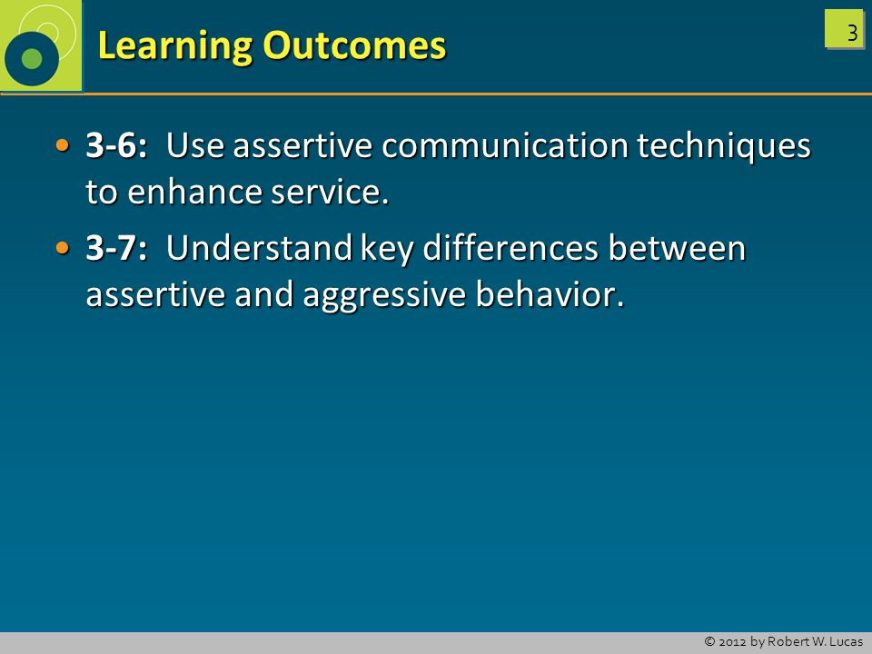 Learning Outcomes 3-6: Use assertive communication techniques to enhance service.