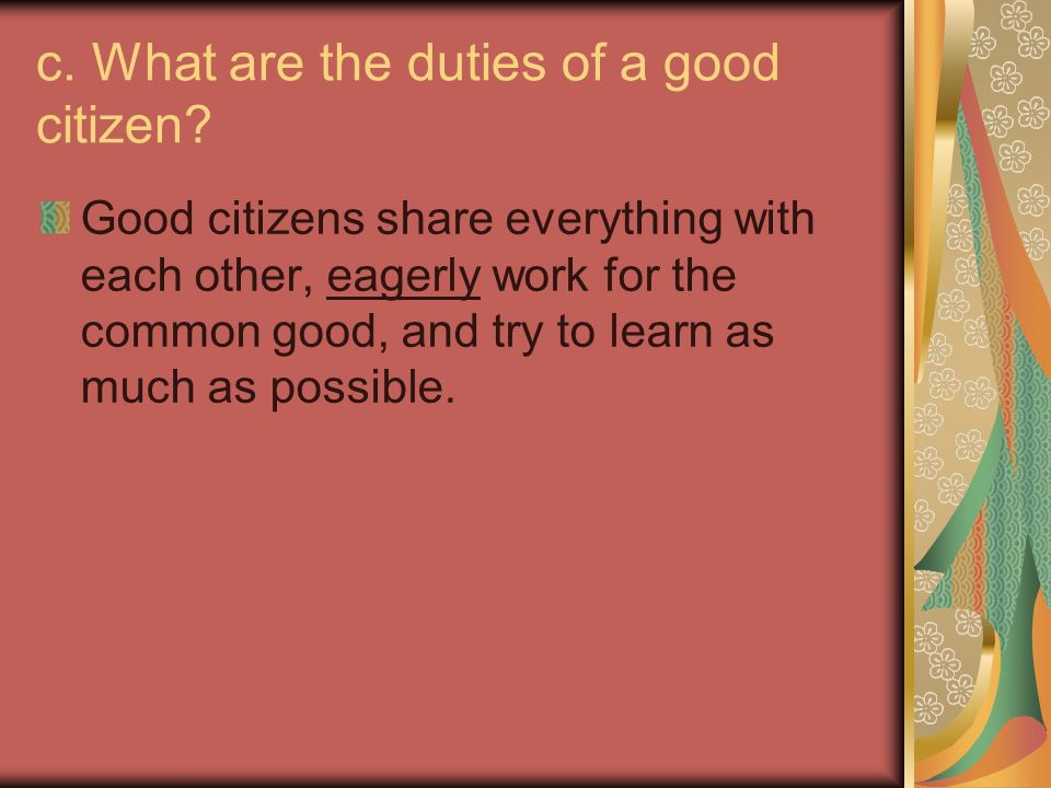duties of a good citizen The duties of a citizen the word citizen has three shades of meaning it may mean to town-dweller as distinguished from a villager or, secondly, the member of a city, who has recognized municipal privileges and duties – as, a citizen of manchester, or of bombay or lastly, it may mean the subject of a sovereign state, in which sense we speak of an english citizen, or a french citizen.