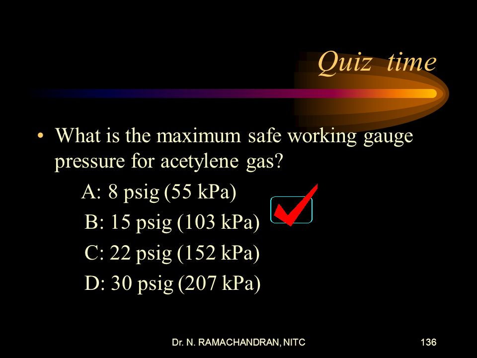Quiz time What is the maximum safe working gauge pressure for acetylene gas A: 8 psig (55 kPa) B: 15 psig (103 kPa)