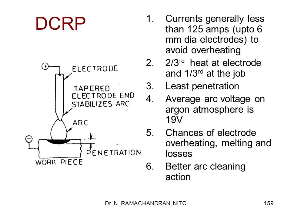 DCRP Currents generally less than 125 amps (upto 6 mm dia electrodes) to avoid overheating. 2/3rd heat at electrode and 1/3rd at the job.