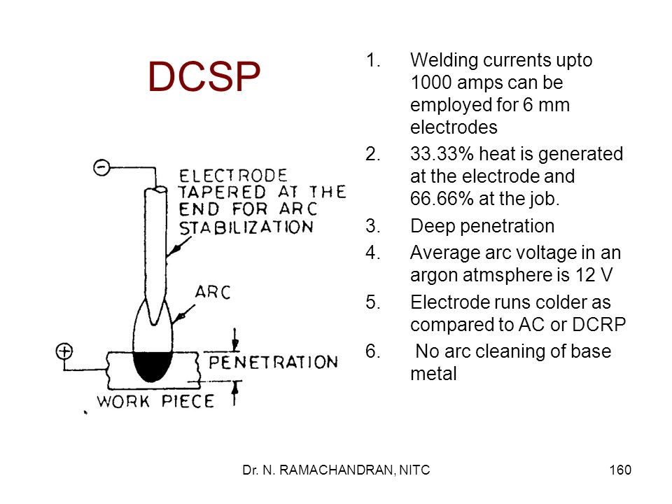 DCSP Welding currents upto 1000 amps can be employed for 6 mm electrodes. 33.33% heat is generated at the electrode and 66.66% at the job.