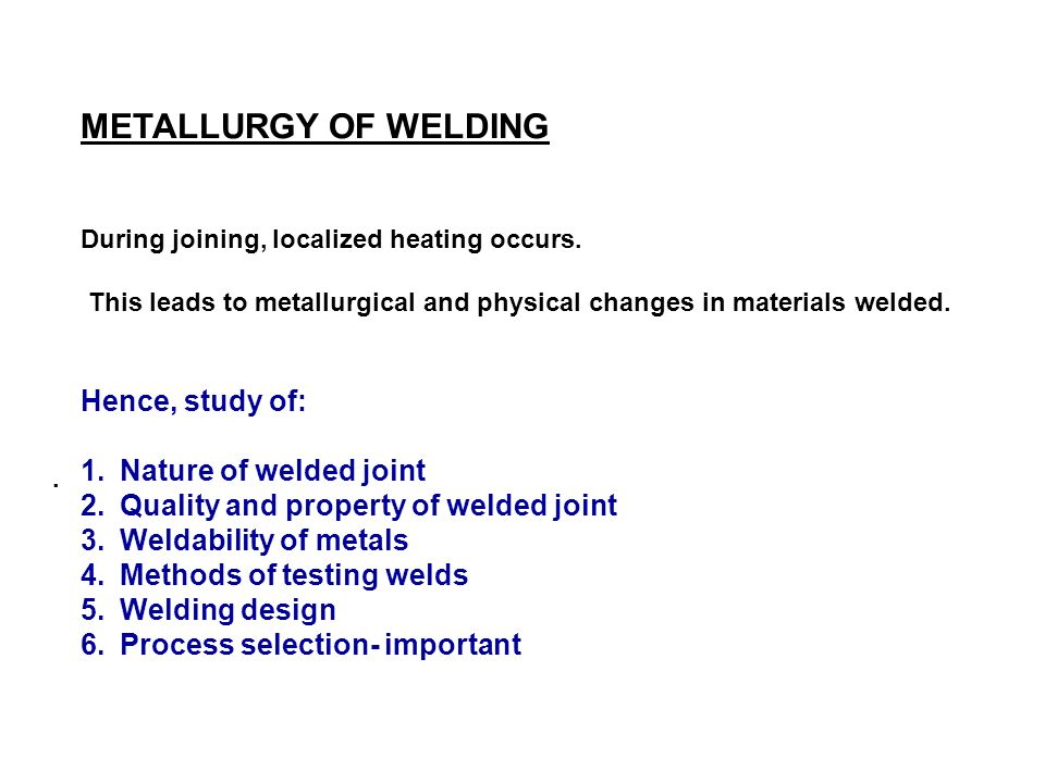 METALLURGY OF WELDING Hence, study of: Nature of welded joint