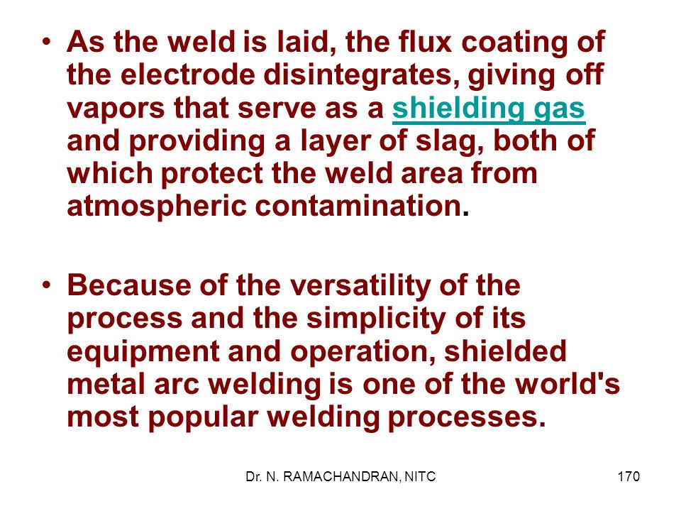 As the weld is laid, the flux coating of the electrode disintegrates, giving off vapors that serve as a shielding gas and providing a layer of slag, both of which protect the weld area from atmospheric contamination.