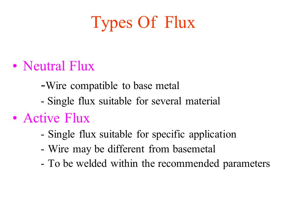 Types Of Flux Neutral Flux -Wire compatible to base metal Active Flux