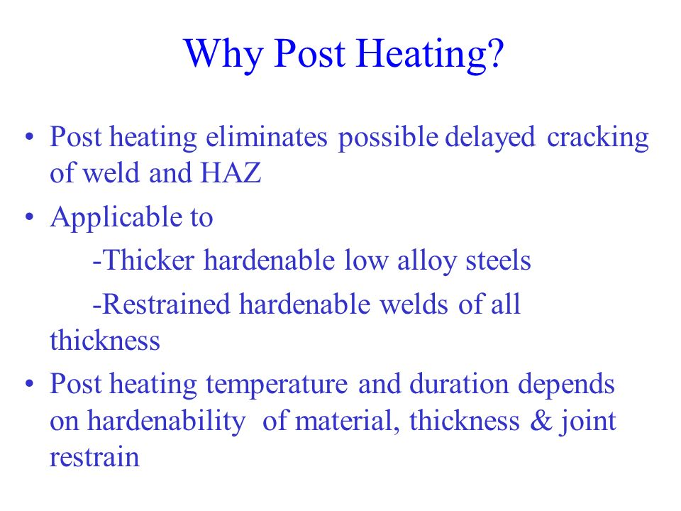 Why Post Heating Post heating eliminates possible delayed cracking of weld and HAZ. Applicable to.