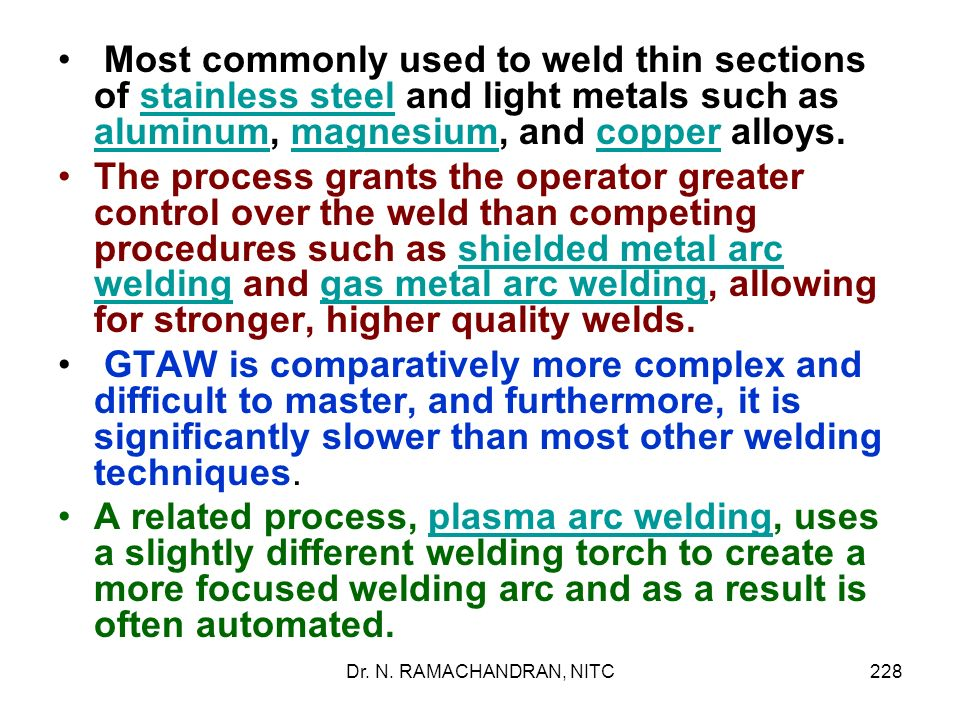 Most commonly used to weld thin sections of stainless steel and light metals such as aluminum, magnesium, and copper alloys.