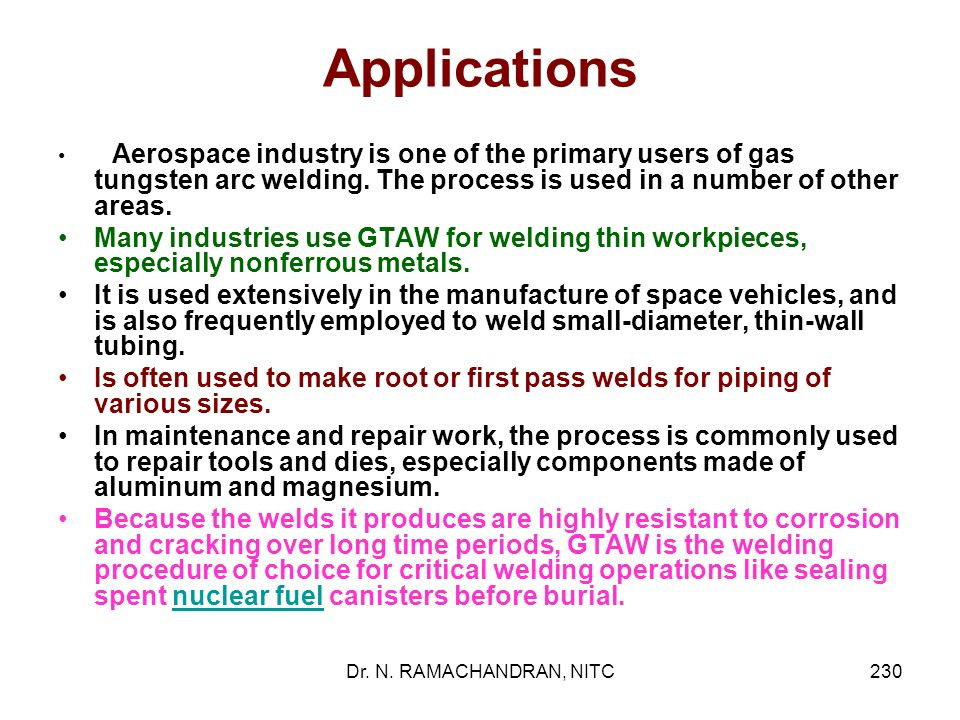 Applications Aerospace industry is one of the primary users of gas tungsten arc welding. The process is used in a number of other areas.